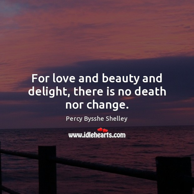For love and beauty and delight, there is no death nor change. Percy Bysshe Shelley Picture Quote