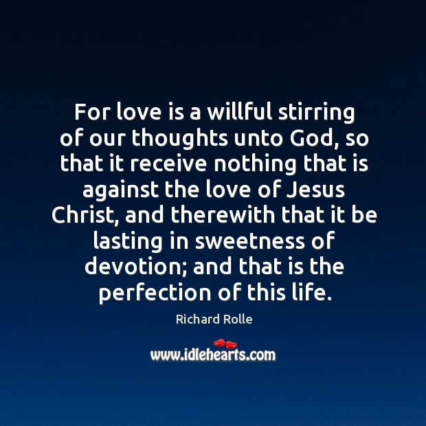 For love is a willful stirring of our thoughts unto God, so that it receive nothing that is against Image