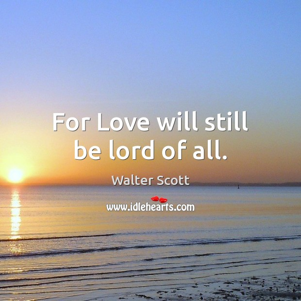 For Love will still be lord of all. Walter Scott Picture Quote