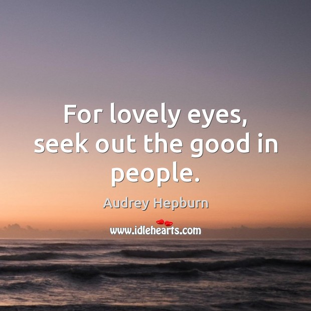 Image, For lovely eyes, seek out the good in people.