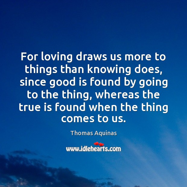 For loving draws us more to things than knowing does, since good Image