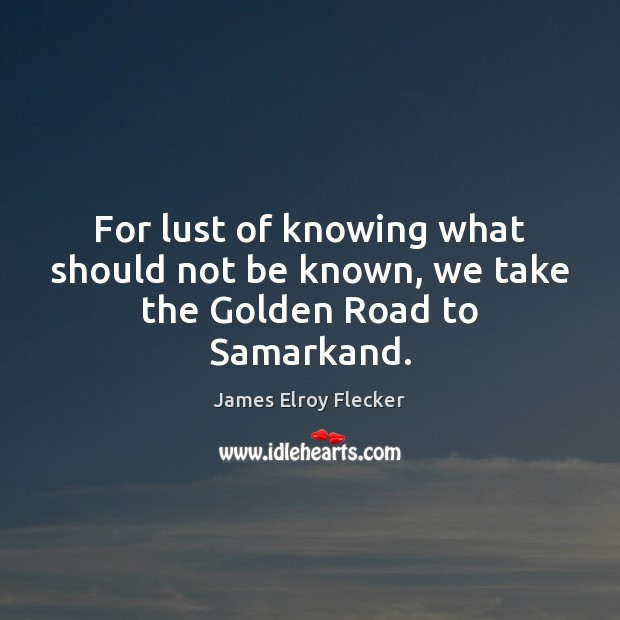 Image, For lust of knowing what should not be known, we take the Golden Road to Samarkand.