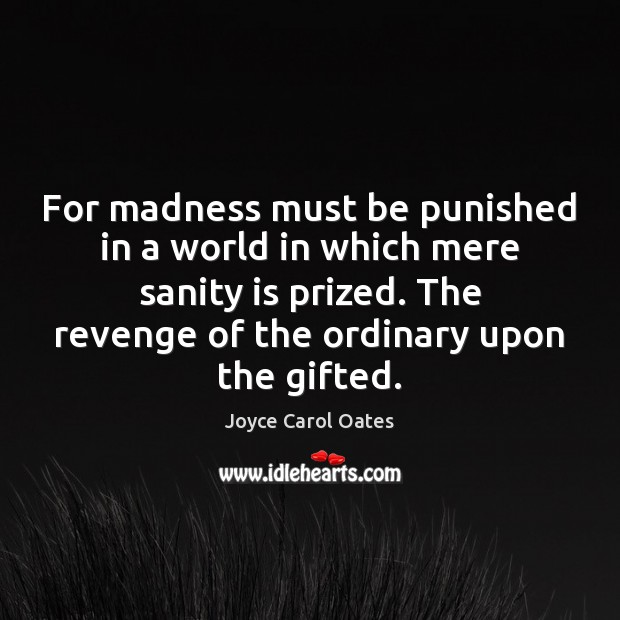 For madness must be punished in a world in which mere sanity Joyce Carol Oates Picture Quote