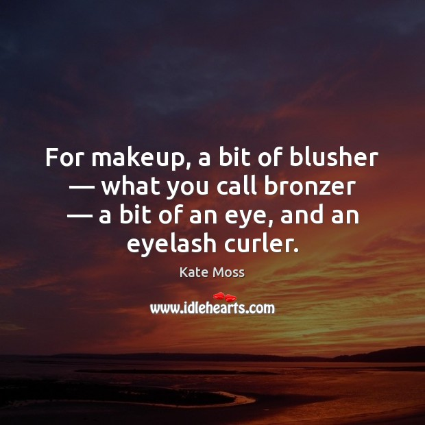 For makeup, a bit of blusher — what you call bronzer — a bit Kate Moss Picture Quote