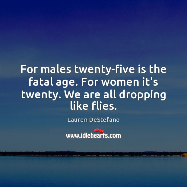 For males twenty-five is the fatal age. For women it's twenty. We Lauren DeStefano Picture Quote
