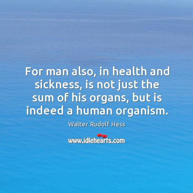 For man also, in health and sickness, is not just the sum of his organs, but is indeed a human organism. Image