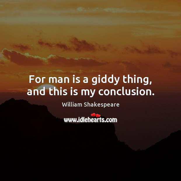 Image, For man is a giddy thing, and this is my conclusion.