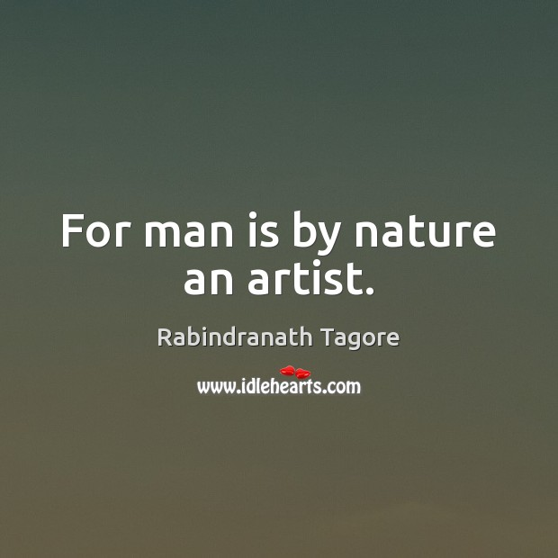 For man is by nature an artist. Image