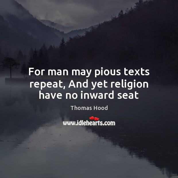 For man may pious texts repeat, And yet religion have no inward seat Thomas Hood Picture Quote