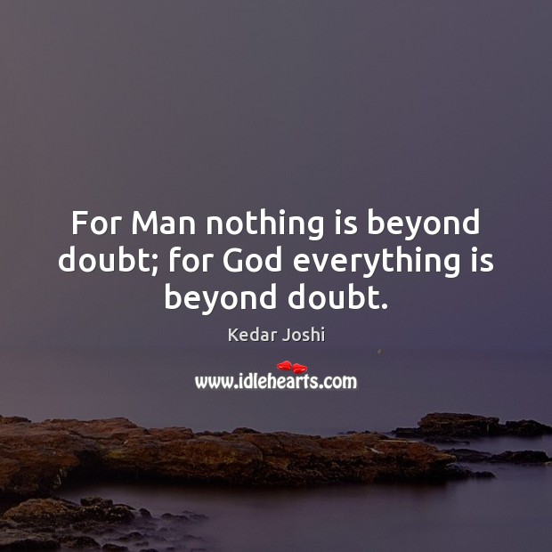For Man nothing is beyond doubt; for God everything is beyond doubt. Kedar Joshi Picture Quote