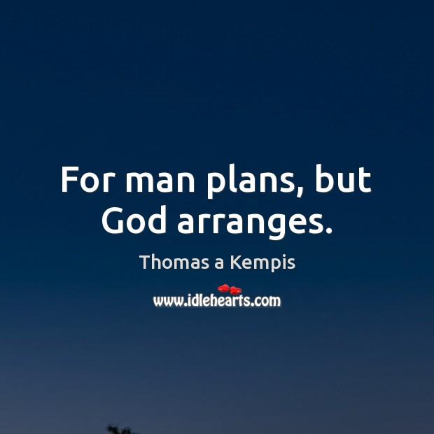 For man plans, but God arranges. Thomas a Kempis Picture Quote
