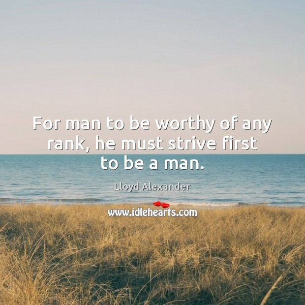 For man to be worthy of any rank, he must strive first to be a man. Lloyd Alexander Picture Quote