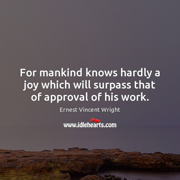 Image, For mankind knows hardly a joy which will surpass that of approval of his work.