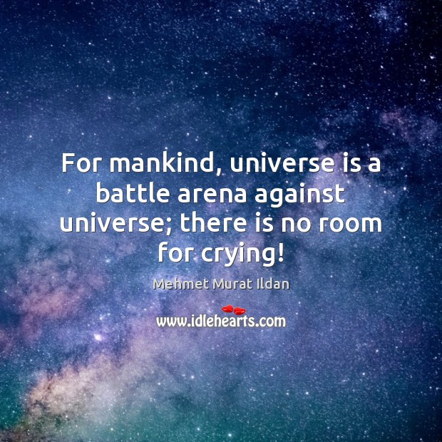 Image, For mankind, universe is a battle arena against universe; there is no room for crying!