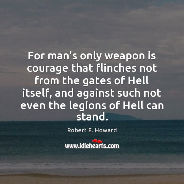 For man's only weapon is courage that flinches not from the gates Robert E. Howard Picture Quote