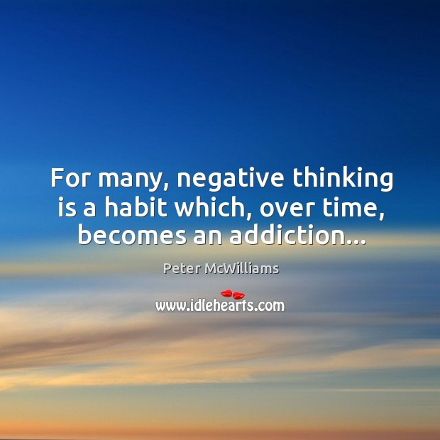 For many, negative thinking is a habit which, over time, becomes an addiction… Image