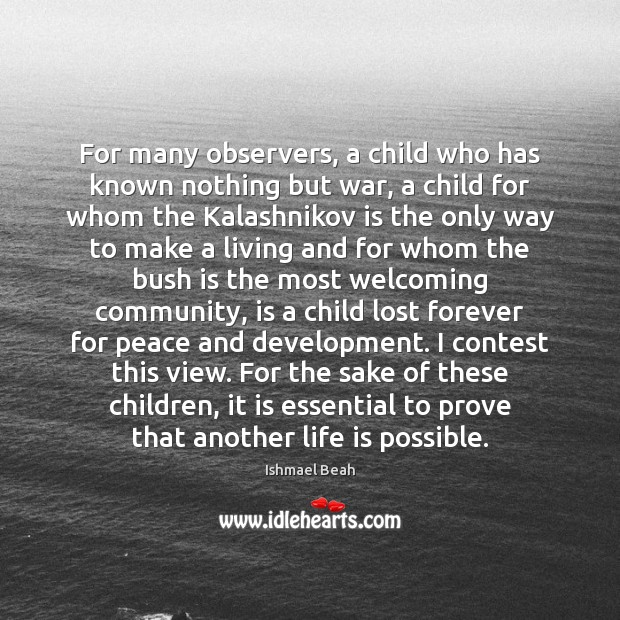 For many observers, a child who has known nothing but war, a Ishmael Beah Picture Quote