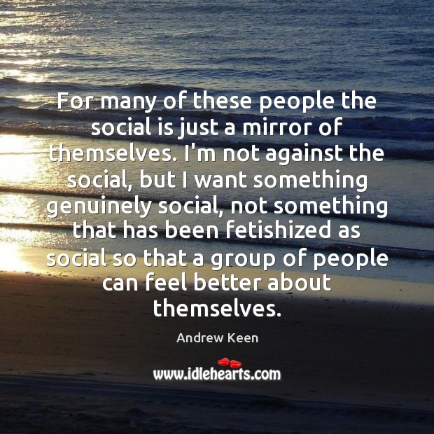 For many of these people the social is just a mirror of Andrew Keen Picture Quote