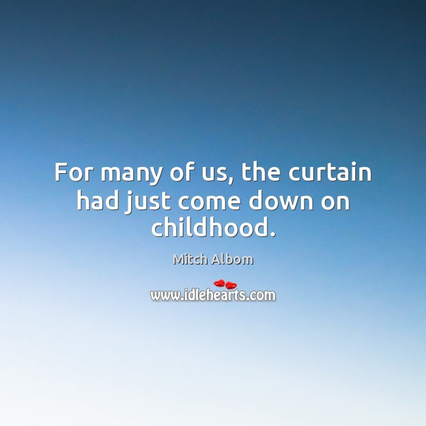 For many of us, the curtain had just come down on childhood. Mitch Albom Picture Quote