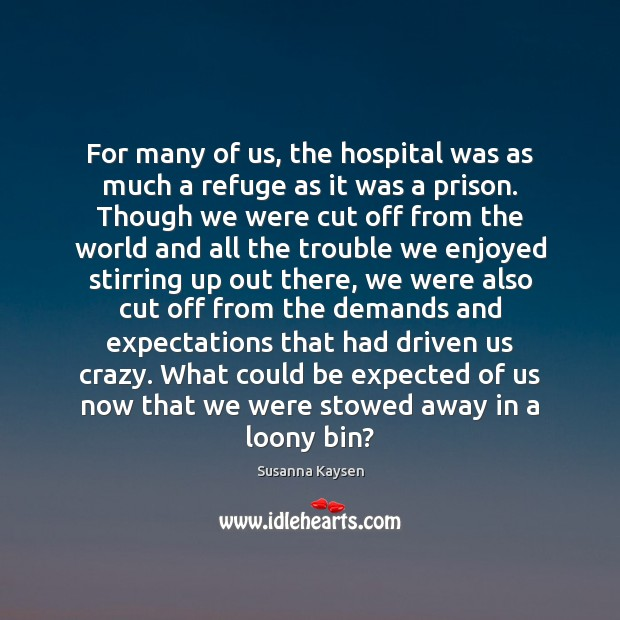 For many of us, the hospital was as much a refuge as Susanna Kaysen Picture Quote