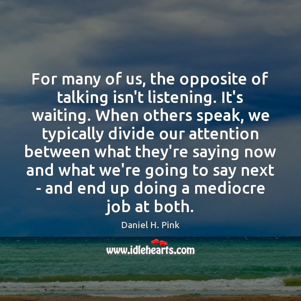 For many of us, the opposite of talking isn't listening. It's waiting. Image