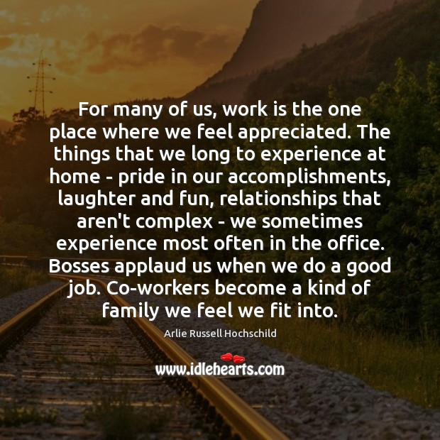 For many of us, work is the one place where we feel Arlie Russell Hochschild Picture Quote