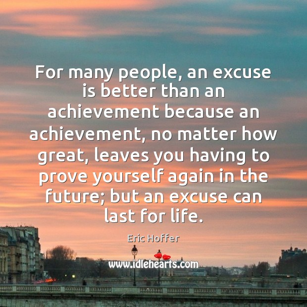 For many people, an excuse is better than an achievement because an Eric Hoffer Picture Quote