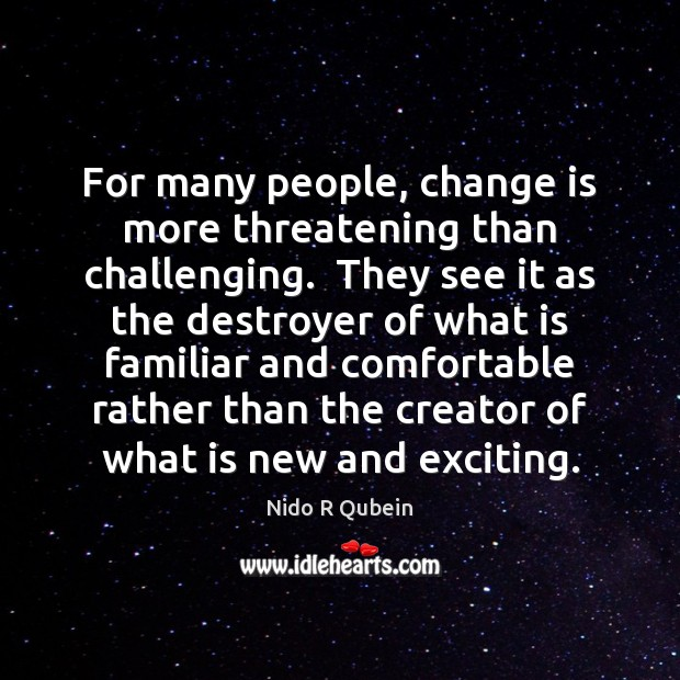 For many people, change is more threatening than challenging.  They see it Nido R Qubein Picture Quote