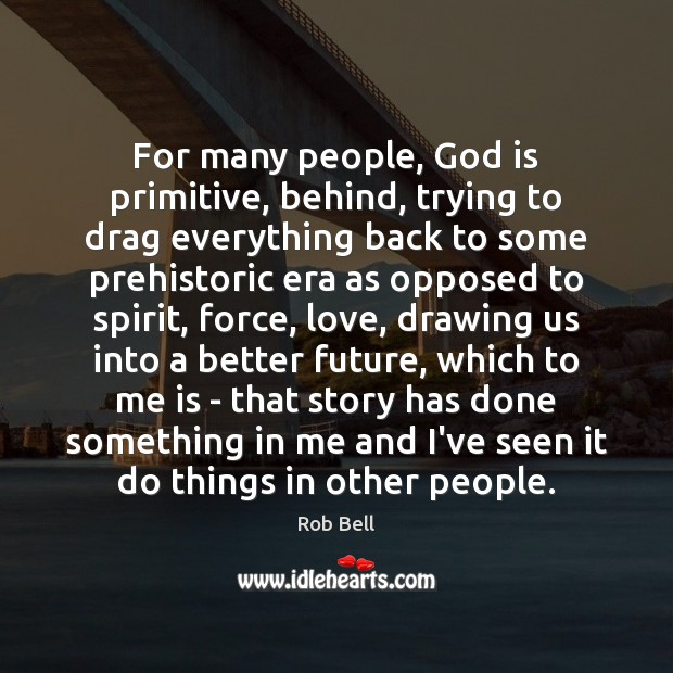 For many people, God is primitive, behind, trying to drag everything back Rob Bell Picture Quote