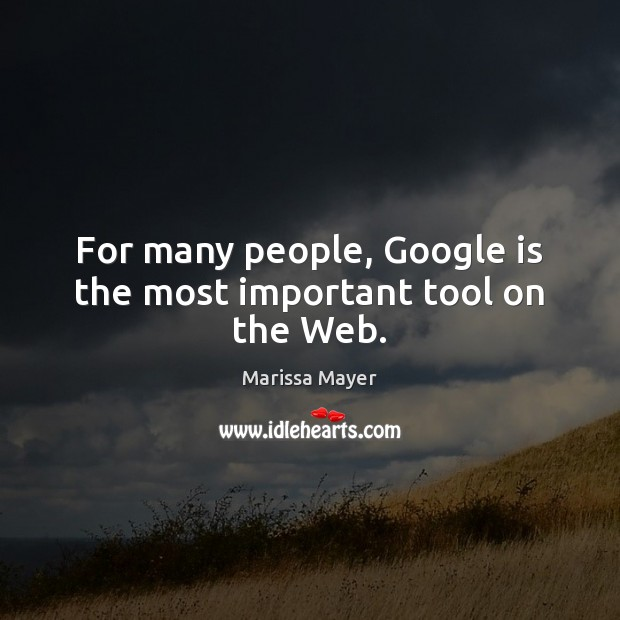 For many people, Google is the most important tool on the Web. Marissa Mayer Picture Quote