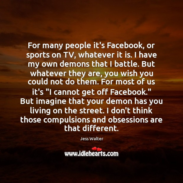 For many people it's Facebook, or sports on TV, whatever it is. Jess Walter Picture Quote