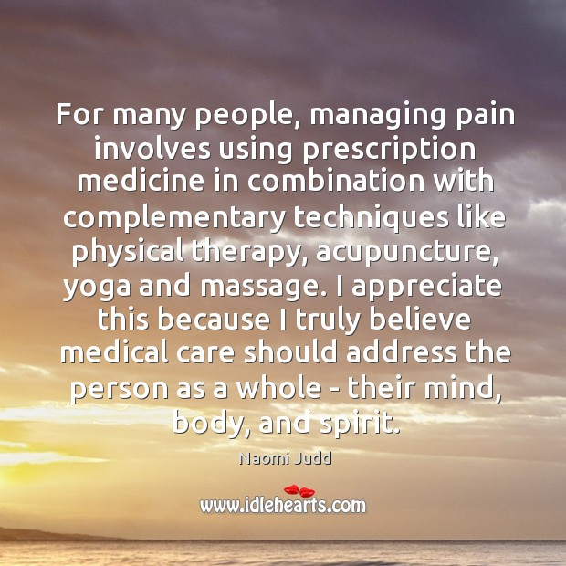 For many people, managing pain involves using prescription medicine in combination with Naomi Judd Picture Quote