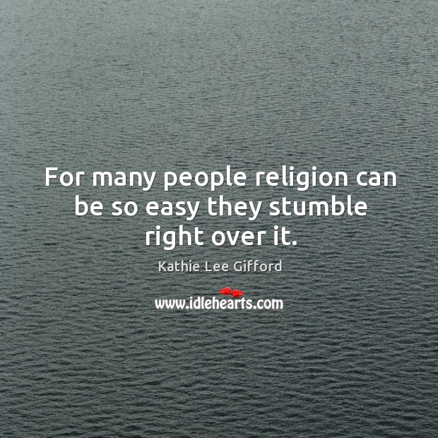 For many people religion can be so easy they stumble right over it. Kathie Lee Gifford Picture Quote
