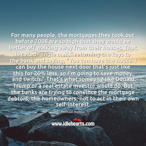 For many people, the mortgages they took out before 2008 are so high Michael Hudson Picture Quote