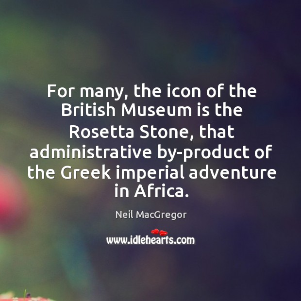 For many, the icon of the British Museum is the Rosetta Stone, Neil MacGregor Picture Quote