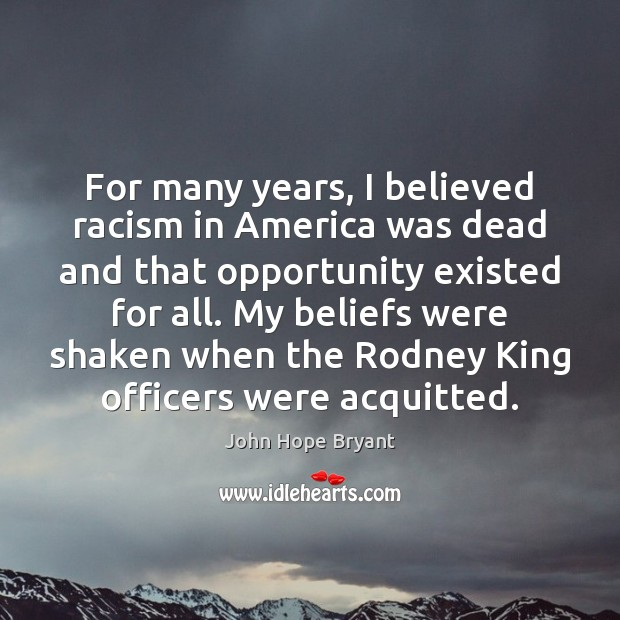 For many years, I believed racism in America was dead and that John Hope Bryant Picture Quote