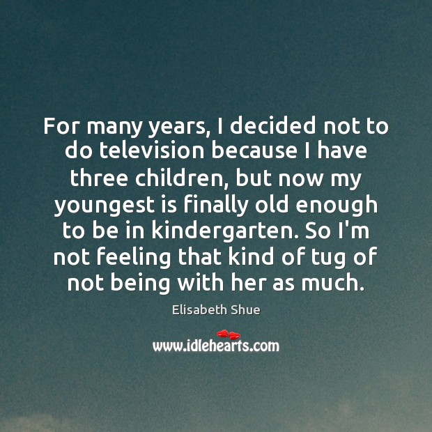Image, For many years, I decided not to do television because I have