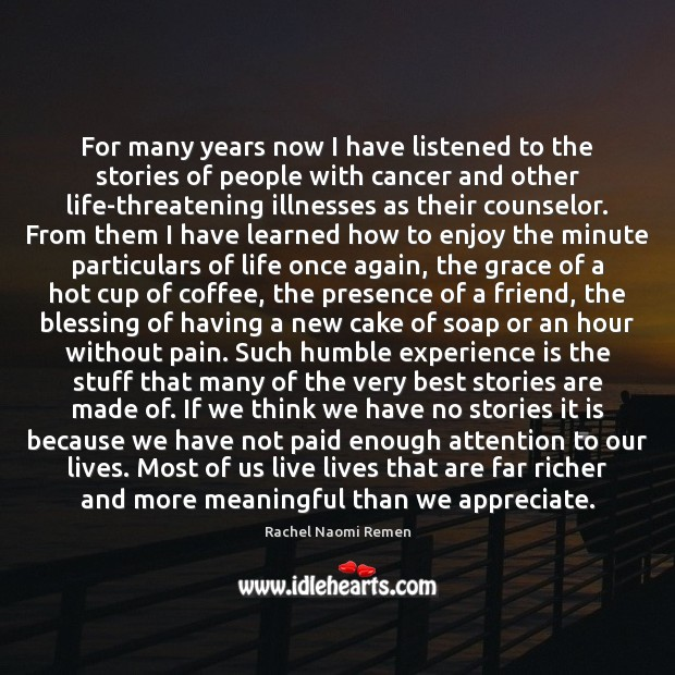 For many years now I have listened to the stories of people Rachel Naomi Remen Picture Quote