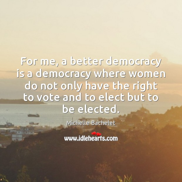 For me, a better democracy is a democracy where women do not Michelle Bachelet Picture Quote