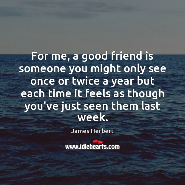 For me, a good friend is someone you might only see once James Herbert Picture Quote