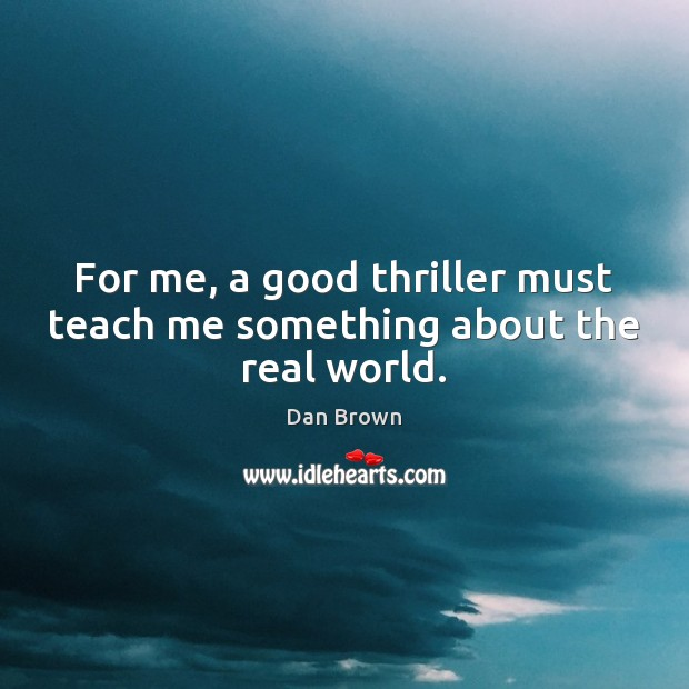 For me, a good thriller must teach me something about the real world. Dan Brown Picture Quote