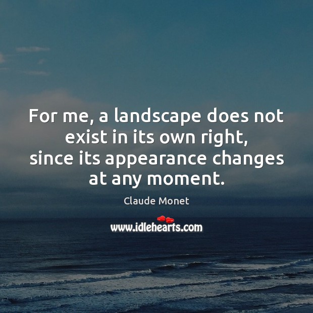 For me, a landscape does not exist in its own right, since Claude Monet Picture Quote