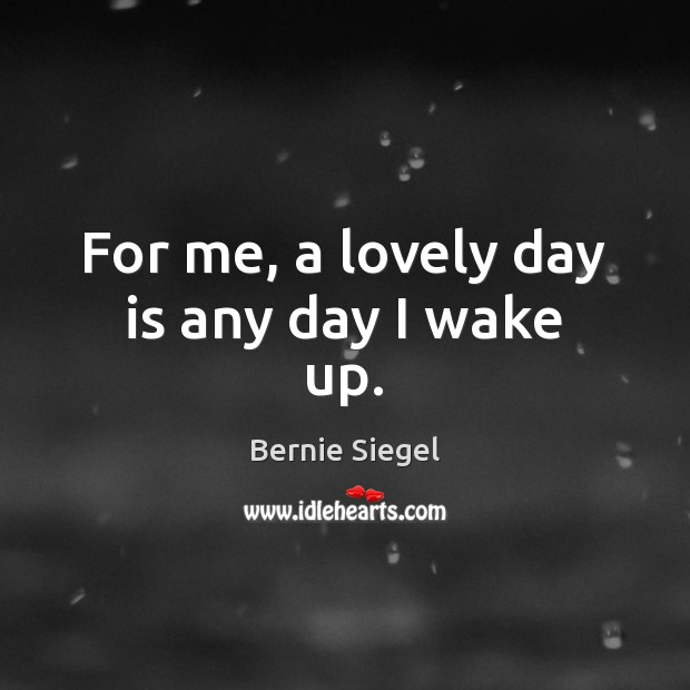 Image, For me, a lovely day is any day I wake up.