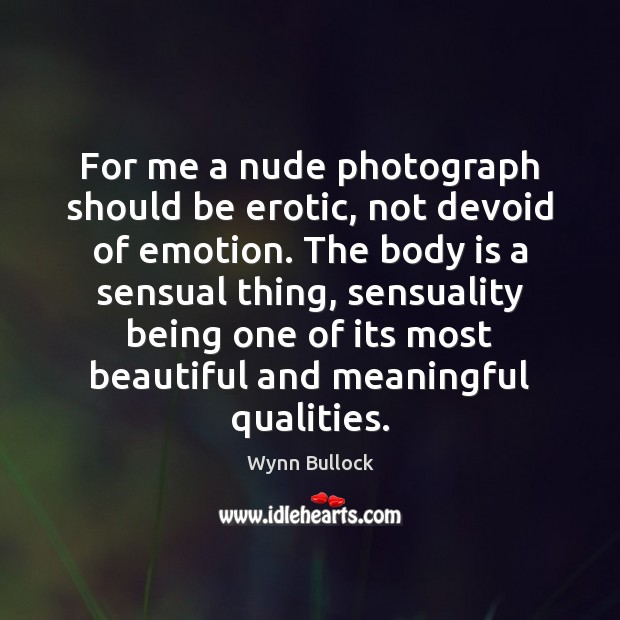 For me a nude photograph should be erotic, not devoid of emotion. Image