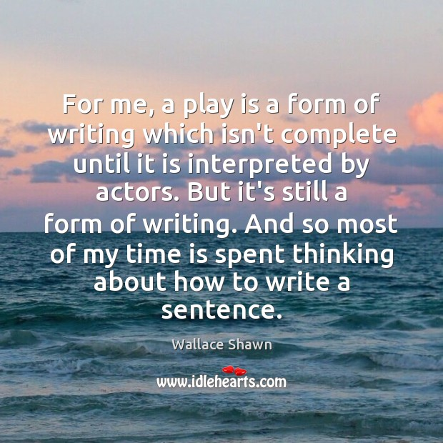 For me, a play is a form of writing which isn't complete Wallace Shawn Picture Quote