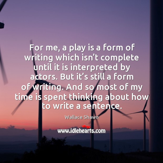 For me, a play is a form of writing which isn't complete until it is interpreted by actors. Wallace Shawn Picture Quote