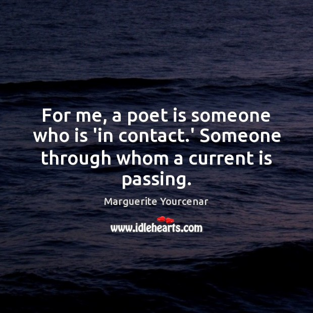 For me, a poet is someone who is 'in contact.' Someone through whom a current is passing. Marguerite Yourcenar Picture Quote