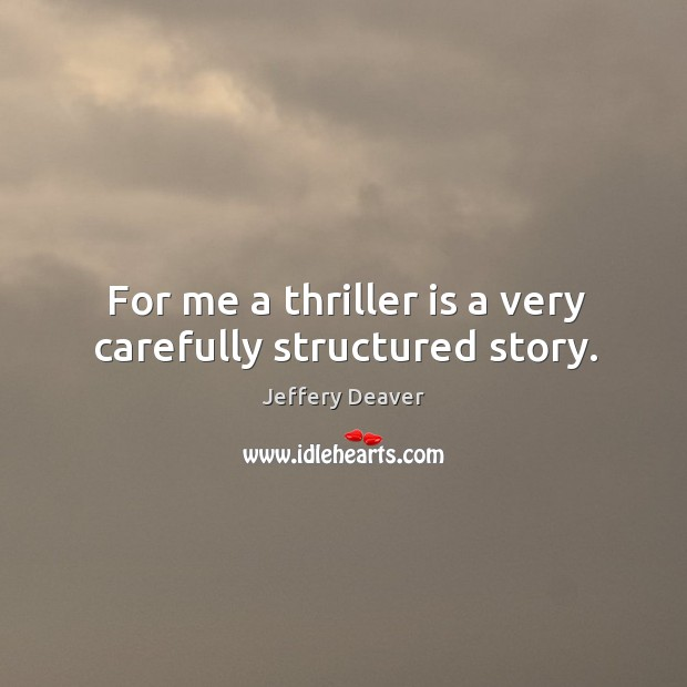 For me a thriller is a very carefully structured story. Jeffery Deaver Picture Quote