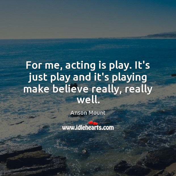 Image, For me, acting is play. It's just play and it's playing make believe really, really well.