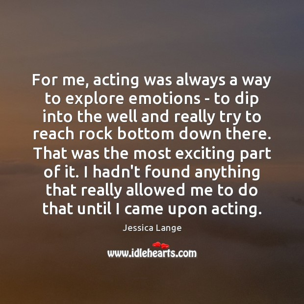 For me, acting was always a way to explore emotions – to Jessica Lange Picture Quote